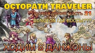 ПРОХОДИМ ДАНЖОНЫ   ГДЕ БОССЫ ТО? Часть 21   Let's Play OCTOPATH TRAVELER Полное Прохождение