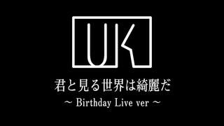 「君と見る世界は綺麗だ」~ Birthday Live ver ~
