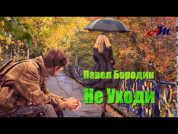 Бесподобная ПЕСНЯ Послушайте Павел Бородин Не Уходи