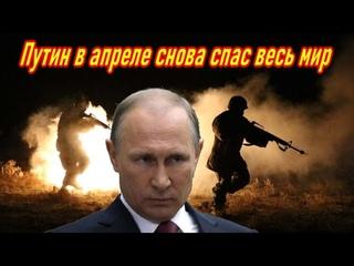 Как бы к Путину ни относились, но в апреле он снова спас весь мир