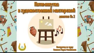 Художественная мастерская/Пятиминутка/Занятие № 2