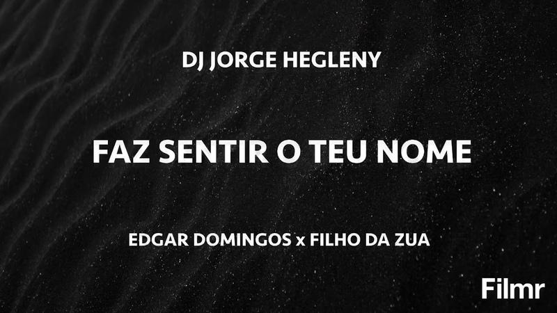 DJ JORGE HEGLENY FT EDGAR DOMINGOS x FILHO DO ZUA - FAZ SENTIR O TEU NOME