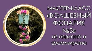 ✨ВОЛШЕБНЫЙ ФОНАРИК №3 из изолона и фоамирана (Мастер-Класс 2019)