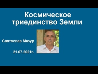 Святослав Мазур: Космическое триединство Земли.