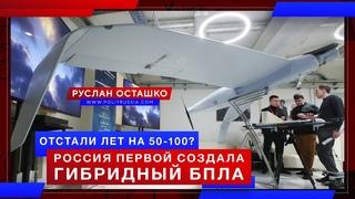 Отстали лет на 50-100? Россия первой создала гибридный БПЛА (Руслан Осташко)