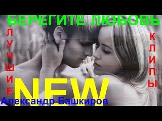 НОВИНКА! 💕 БЕРЕГИТЕ ЛЮБОВЬ 💕 Исп.  Александр Башкиров  [ КЛИПЫ 2017 ]