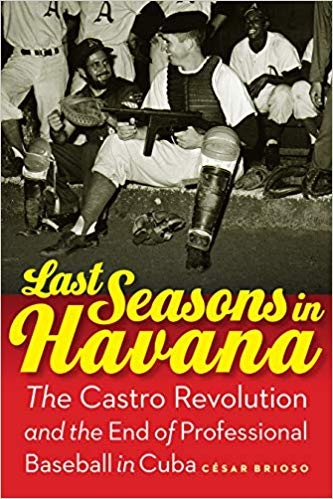 Last Seasons in Havana The Castro Revolution and the End of Professional Baseball in Cuba