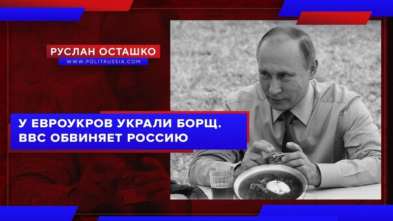 У евроукров украли борщ. BBC обвиняет Россию (Руслан Осташко)