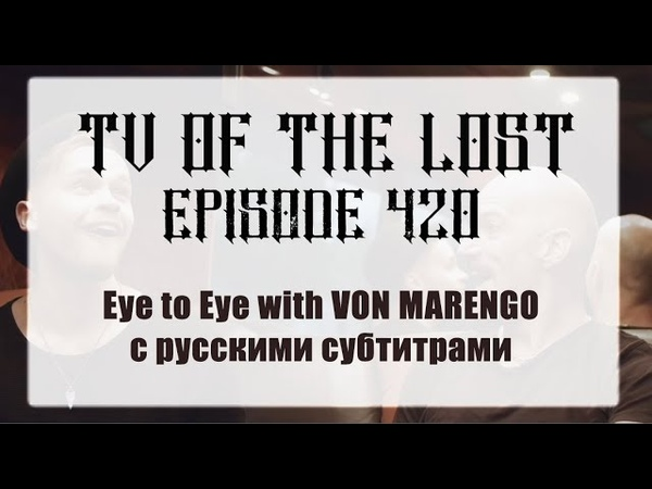 TV Of The Lost Episode 420 Eye to Eye with VON MARENGO rus subtitles