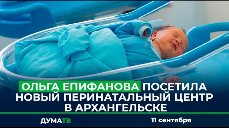 Ольга Епифанова посетила новый перинатальный центр в Архангельске