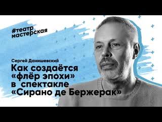 Сергей Данишевский. Флёр эпохи в спектакле Сирано де Бержерак