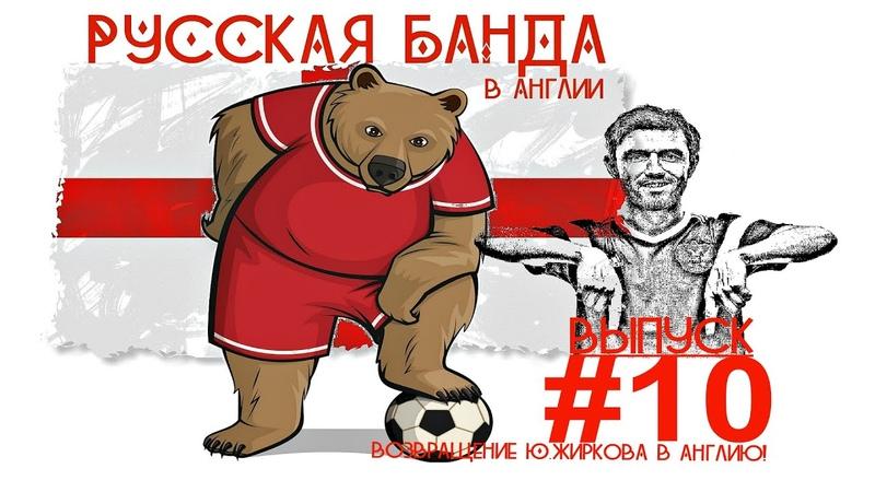 РУССКАЯ БАНДА 10 Возвращение Юрия Жиркова в Англию
