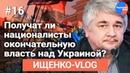 Ищенко VLOG 16 Получат ли националисты окончательную власть над Украиной?
