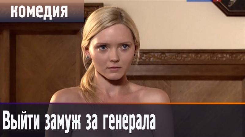 Выйти замуж за генерала 2016 русские комедии 2016 russkie komedii starie