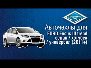 Чехлы АВТОПИЛОТ на автомобиль FORD Focus III trend седан:хэтчбек:универсал (2011+)