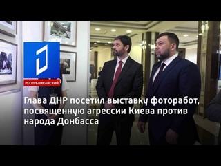 Глава ДНР посетил выставку фоторабот, посвященную агрессии Киева против народа Д