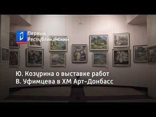 Ю. Козурина о выставке работ В. Уфимцева в ХМ Арт-Донбасс