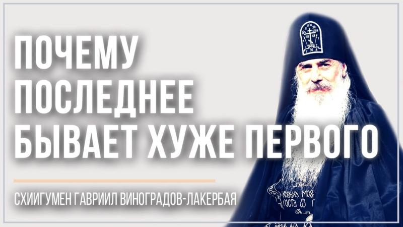 Почему последнее бывает хуже первого схиигумен Гавриил Виноградов Лакербая