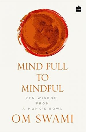 Mind Full to Mindful Zen Wisdom From a Monk's Bowl by Om Swami