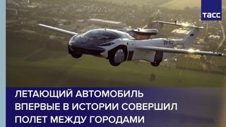 Летающий автомобиль впервые в истории совершил полет между городами
