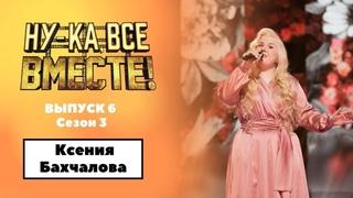 «Ну-ка, все вместе!» | Выпуск 6. Сезон 3 | Ксения Бахчалова , «Не для меня придет весна»|