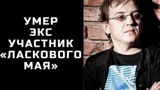 Умер экс-участник «Ласкового мая»